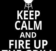 KEEP CALM AND FIRE UP THE GRILL by fancytees