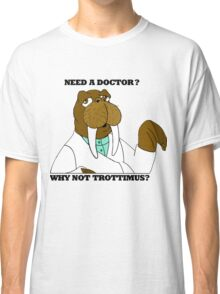 NEED A DOCTOR? WHY NOT TROTTIMUS? Classic T-Shirt