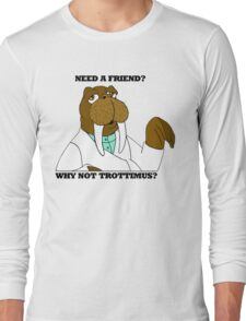 NEED A FRIEND? WHY NOT TROTTIMUS? Long Sleeve T-Shirt