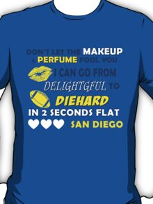 DON'T LET THE MAKEUP & PERFUME FOOL YOU I CAN GO FROM DELIGHTGFUL TO DIEHARD IN 2 SECONDS FLAT SAN DIEGO T-Shirt