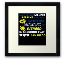 DON'T LET THE MAKEUP & PERFUME FOOL YOU I CAN GO FROM DELIGHTGFUL TO DIEHARD IN 2 SECONDS FLAT SAN DIEGO Framed Print