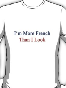 I'm More French Than I Look  T-Shirt