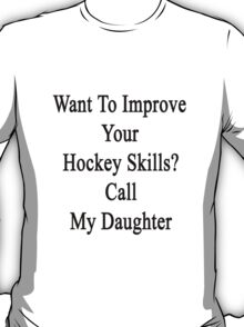 Want To Improve Your Hockey Skills? Call My Daughter  T-Shirt
