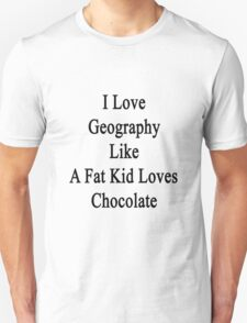 I Love Geography Like A Fat Kid Loves Chocolate  T-Shirt