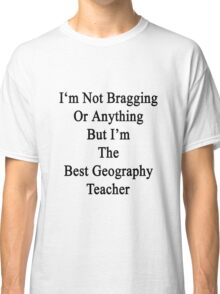 I'm Not Bragging Or Anything But I'm The Best Geography Teacher  Classic T-Shirt