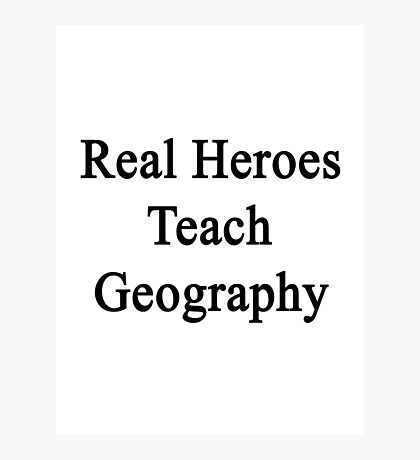 Real Heroes Teach Geography  Photographic Print