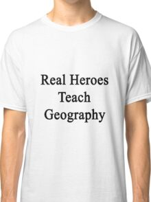 Real Heroes Teach Geography  Classic T-Shirt