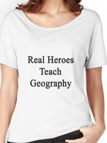 Real Heroes Teach Geography  Women's Relaxed Fit T-Shirt