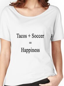 Tacos + Soccer = Happiness  Women's Relaxed Fit T-Shirt