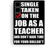 Single Taken On The Job As A Teacher And Don't Have Time For Your Bullsht - Funny Tshirts Canvas Print