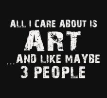 All I Care About Is Art And Like Maybe 3 People - Tshirts & Hoodies by custom222