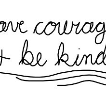 Have Courage & Be Kind by AllieJoy224