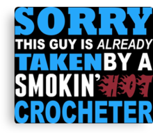 Sorry This Guy Is Already Taken By A Smokin Hot Crocheter - Tshirts & Hoodies Canvas Print