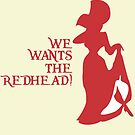 We Wants the Redhead! by NevermoreShirts