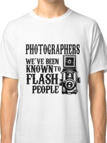 PHOTOGRAPHERS WE'VE BEEN KNOWN TO FLASH PEOPLE Classic T-Shirt