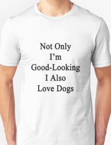 Not Only I'm Good-Looking I Also Love Dogs  T-Shirt