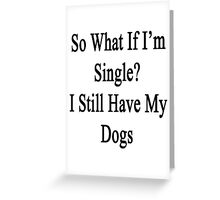 So What If I'm Single? I Still Have My Dogs  Greeting Card