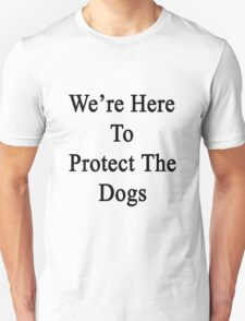 We're Here To Protect The Dogs  T-Shirt