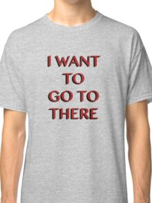 """""""I Want to Go to There"""" Classic T-Shirt"""