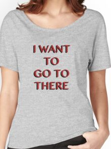 """""""I Want to Go to There"""" Women's Relaxed Fit T-Shirt"""