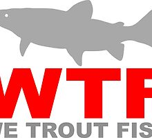 WTF - WE TROUT FISH by ssduckman
