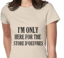 I'M ONLY HERE FOR THE STORE D'OEUVRES Womens Fitted T-Shirt