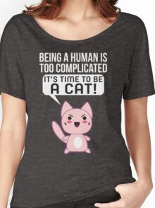 Being A Human Is Too Complicated - It's Time To Be A Cat T Shirt Women's Relaxed Fit T-Shirt