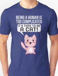 Being A Human Is Too Complicated - It's Time To Be A Cat T Shirt Unisex T-Shirt