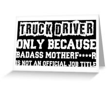 Truck Driver Only Because Badass Motherfucker Is Not An Official Job Title Greeting Card
