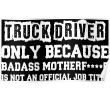 Truck Driver Only Because Badass Motherfucker Is Not An Official Job Title Poster