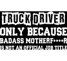 Truck Driver Only Because Badass Motherfucker Is Not An Official Job Title Photographic Print