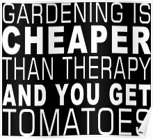 Gardening Cheaper Than Therapy And You Get Tomatoes - Funny Tshirts Poster