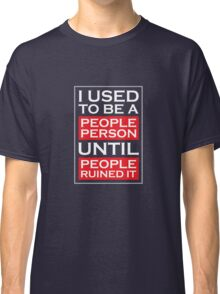 I used to be a people person until people ruined it Classic T-Shirt