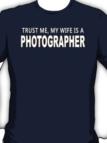 Trust Me, My Wife Is A Photographer - Funny Tshirts T-Shirt