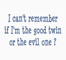 I can't remember if I am the good twin or the evil one