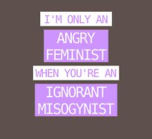 I'm only an angry feminist when you're an ignorant misogynist T-Shirt
