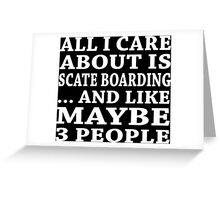 All I Care About Is Scate Boarding... And Like Maybe 3 People - Custom Tshirts Greeting Card