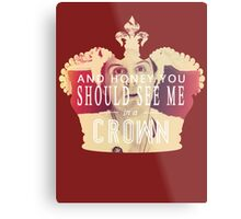 AND HONEY YOU SHOULD SEE ME IN A CROWN Metal Print