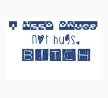 I NEED DRUGS, NOT HUGS. Bitch by aholetees