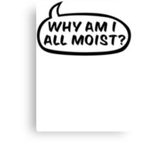 Why am I all moist? Canvas Print