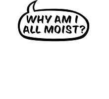 Why am I all moist? Photographic Print