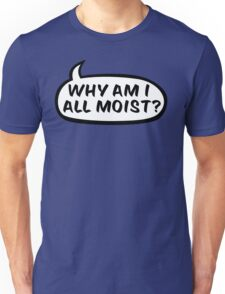 Why am I all moist? Unisex T-Shirt