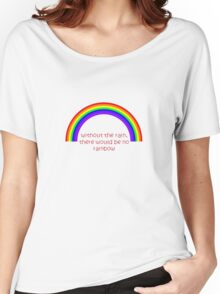 Without The Rain There Would Be No Rainbow Women's Relaxed Fit T-Shirt