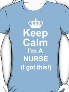 Keep Calm I'm A Nurse I Got This - TShirts & Hoodies T-Shirt