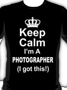 Keep Calm I'm A Photographer I Got This - TShirts & Hoodies T-Shirt