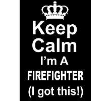 Keep Calm I'm A Firefighter I Got This - Custom Tshirts Photographic Print