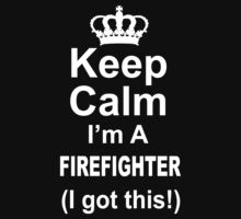 Keep Calm I'm A Firefighter I Got This - Tshirts & Hoodies by custom111
