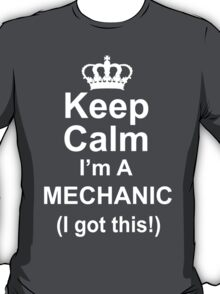 Keep Calm I'm A Mechanic I Got This - Custom Tshirts T-Shirt