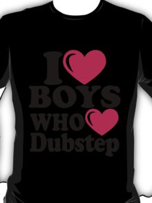 I LOVE BOYS WHO LOVE DUBSTEP.. T-Shirt