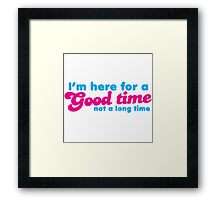 I'm here for a GOOD TIME not a long time Framed Print